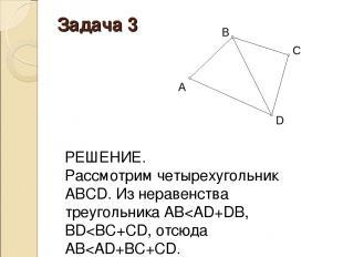 Задача 3 РЕШЕНИЕ. Рассмотрим четырехугольник АВСD. Из неравенства треугольника A