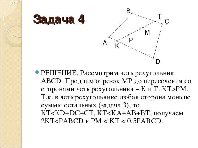 Задача 4 РЕШЕНИЕ. Рассмотрим четырехугольник АВСD. Продлим отрезок МР до пересечения со сторонами четырехугольника – К и Т. КТ>РМ. Т.к. в четырехугольнике любая сторона меньше суммы остальных (задача 3), то КТ