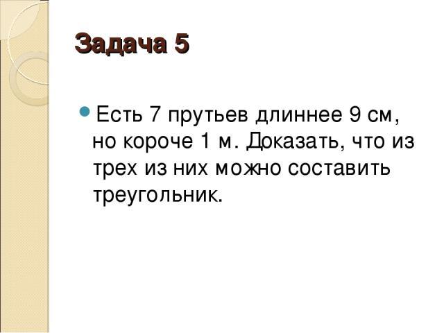 Задача 5 Есть 7 прутьев длиннее 9см, но короче 1м. Доказать, что из трех из них можно составить треугольник.