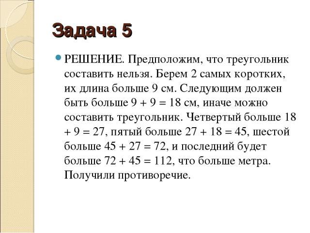 Задача 5 РЕШЕНИЕ. Предположим, что треугольник составить нельзя. Берем 2 самых коротких, их длина больше 9 см. Следующим должен быть больше 9 + 9 = 18 см, иначе можно составить треугольник. Четвертый больше 18 + 9 = 27, пятый больше 27 + 18 = 45, ше…