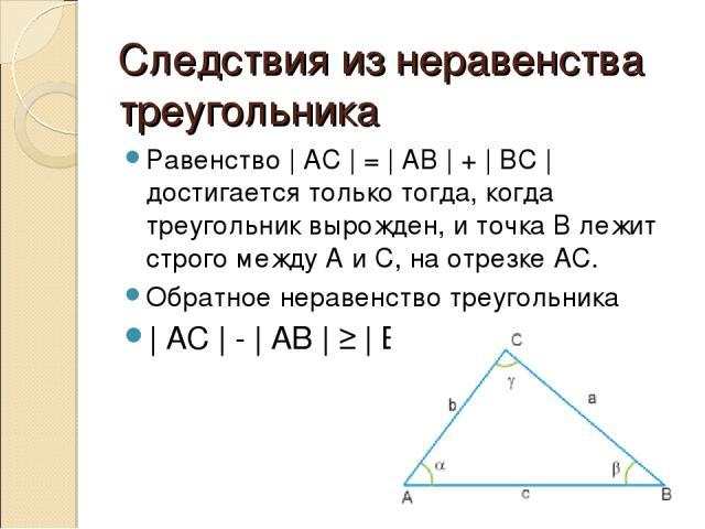 Следствия из неравенства треугольника Равенство | AC | = | AB | + | BC | достигается только тогда, когда треугольник вырожден, и точка B лежит строго между A и C, на отрезке АС. Обратное неравенство треугольника | AC | - | AB | ≥ | BC |