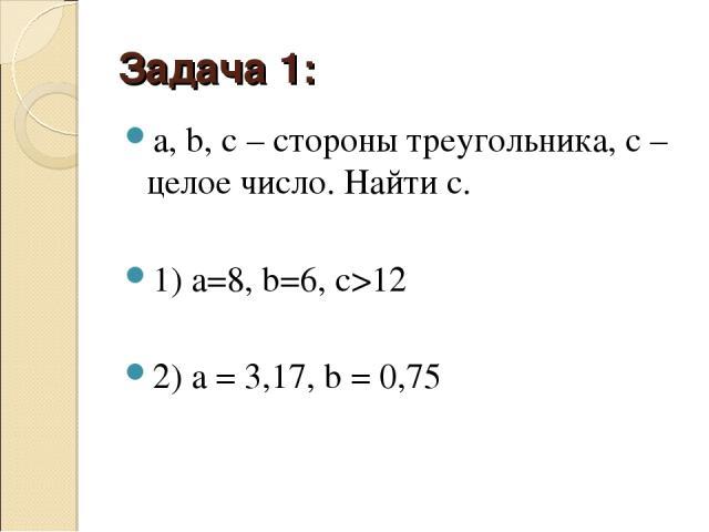 Задача 1: a, b, c– стороны треугольника, c– целое число. Найти c. 1) а=8, b=6, с>12 2) a=3,17, b=0,75