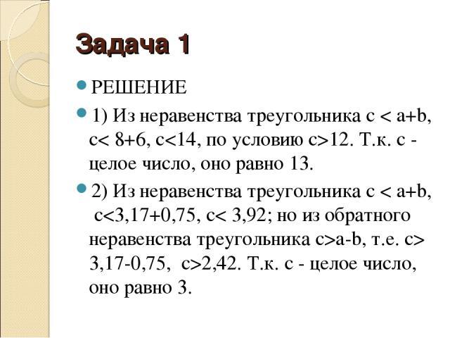 Задача 1 РЕШЕНИЕ 1) Из неравенства треугольника c < a+b, с< 8+6, с12. Т.к. с - целое число, оно равно 13. 2) Из неравенства треугольника c < a+b, сa-b, т.е. с> 3,17-0,75, c>2,42. Т.к. с - целое число, оно равно 3.