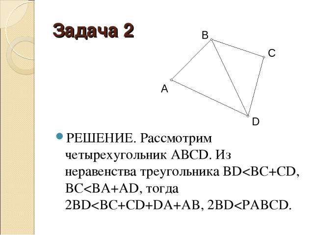 Задача 2 РЕШЕНИЕ. Рассмотрим четырехугольник АВСD. Из неравенства треугольника BD