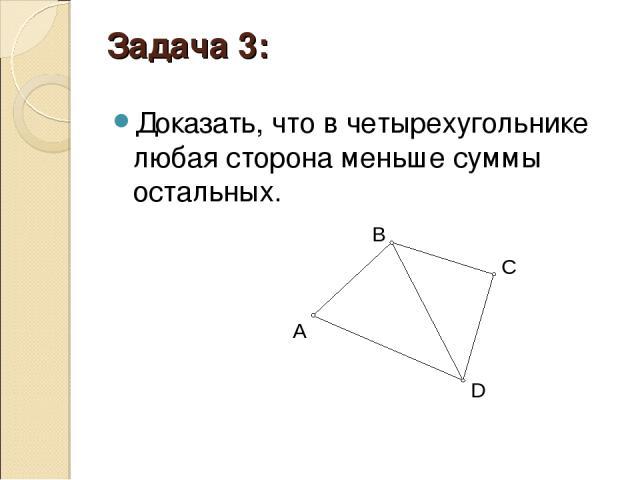 Задача 3: Доказать, что в четырехугольнике любая сторона меньше суммы остальных.