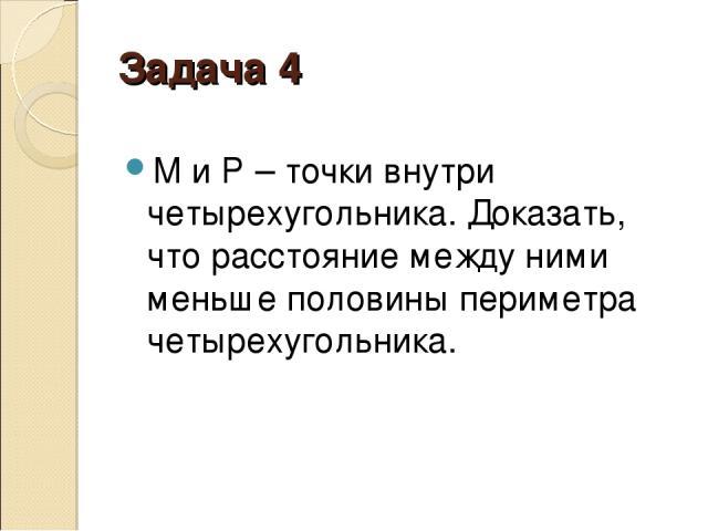 Задача 4 М и Р– точки внутри четырехугольника. Доказать, что расстояние между ними меньше половины периметра четырехугольника.