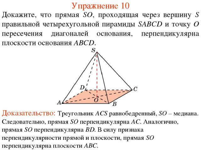 Докажите, что прямая SO, проходящая через вершину S правильной четырехугольной пирамиды SABCD и точку O пересечения диагоналей основания, перпендикулярна плоскости основания ABCD. Упражнение 10 Доказательство: Треугольник ACS равнобедренный, SO – ме…