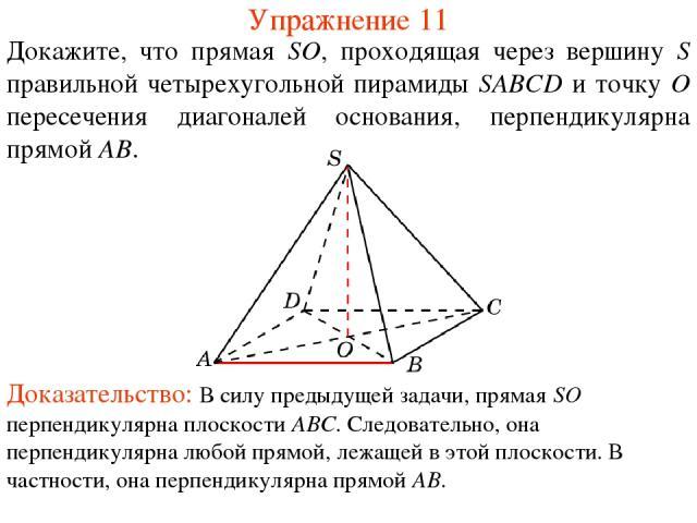 Докажите, что прямая SO, проходящая через вершину S правильной четырехугольной пирамиды SABCD и точку O пересечения диагоналей основания, перпендикулярна прямой AB. Упражнение 11 Доказательство: В силу предыдущей задачи, прямая SO перпендикулярна пл…