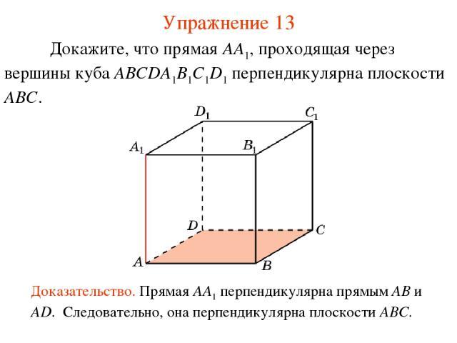 Докажите, что прямая AA1, проходящая через вершины куба ABCDA1B1C1D1 перпендикулярна плоскости ABC. Доказательство. Прямая AA1 перпендикулярна прямым AB и AD. Следовательно, она перпендикулярна плоскости ABC. Упражнение 13