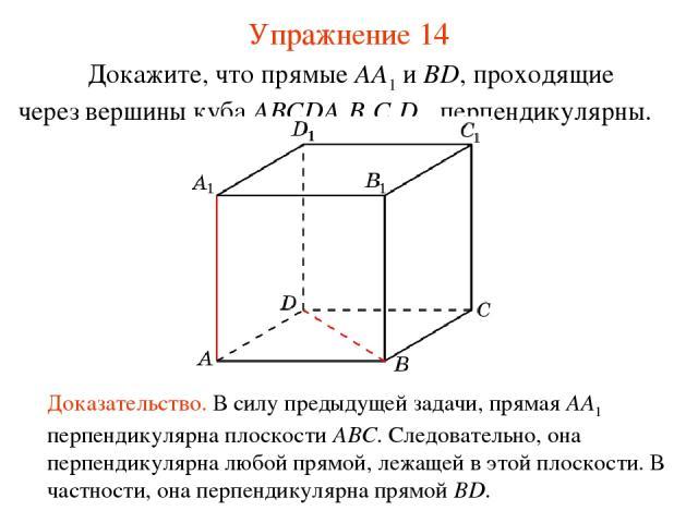 Докажите, что прямые AA1 и BD, проходящие через вершины куба ABCDA1B1C1D1, перпендикулярны. Доказательство. В силу предыдущей задачи, прямая AA1 перпендикулярна плоскости ABC. Следовательно, она перпендикулярна любой прямой, лежащей в этой плоскости…