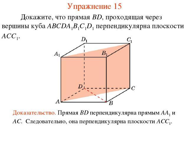 Докажите, что прямая BD, проходящая через вершины куба ABCDA1B1C1D1 перпендикулярна плоскости ACC1. Доказательство. Прямая BD перпендикулярна прямым AA1 и AC. Следовательно, она перпендикулярна плоскости ACC1. Упражнение 15