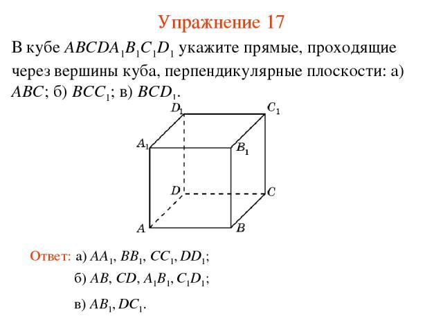 б) AB, CD, A1B1, C1D1; В кубе ABCDA1B1C1D1 укажите прямые, проходящие через вершины куба, перпендикулярные плоскости: а) ABC; б) BCC1; в) BCD1. Ответ: а) AA1, BB1, CC1, DD1; Упражнение 17 в) AB1, DC1.