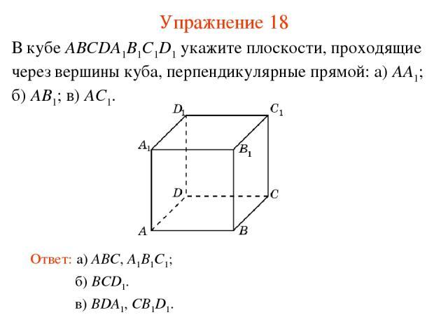 б) BCD1. В кубе ABCDA1B1C1D1 укажите плоскости, проходящие через вершины куба, перпендикулярные прямой: а) AA1; б) AB1; в) AC1. Ответ: а) ABC, A1B1C1; Упражнение 18 в) BDA1, CB1D1.