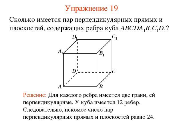 Сколько имеется пар перпендикулярных прямых и плоскостей, содержащих ребра куба ABCDA1B1C1D1? Решение: Для каждого ребра имеется две грани, ей перпендикулярные. У куба имеется 12 ребер. Следовательно, искомое число пар перпендикулярных прямых и плос…