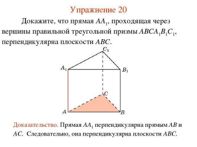 Докажите, что прямая AA1, проходящая через вершины правильной треугольной призмы ABCA1B1C1, перпендикулярна плоскости ABC. Доказательство. Прямая AA1 перпендикулярна прямым AB и AC. Следовательно, она перпендикулярна плоскости ABC. Упражнение 20