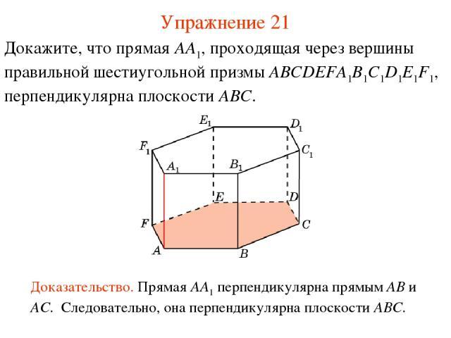 Докажите, что прямая AA1, проходящая через вершины правильной шестиугольной призмы ABCDEFA1B1C1D1E1F1, перпендикулярна плоскости ABC. Доказательство. Прямая AA1 перпендикулярна прямым AB и AC. Следовательно, она перпендикулярна плоскости ABC. Упражн…
