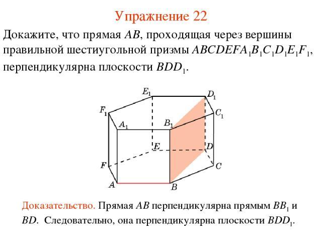 Докажите, что прямая AB, проходящая через вершины правильной шестиугольной призмы ABCDEFA1B1C1D1E1F1, перпендикулярна плоскости BDD1. Доказательство. Прямая AB перпендикулярна прямым BB1 и BD. Следовательно, она перпендикулярна плоскости BDD1. Упраж…
