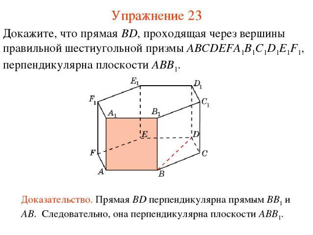 Докажите, что прямая BD, проходящая через вершины правильной шестиугольной призмы ABCDEFA1B1C1D1E1F1, перпендикулярна плоскости ABB1. Доказательство. Прямая BD перпендикулярна прямым BB1 и AB. Следовательно, она перпендикулярна плоскости ABB1. Упраж…