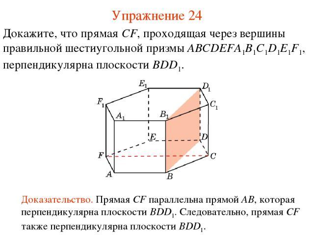 Докажите, что прямая CF, проходящая через вершины правильной шестиугольной призмы ABCDEFA1B1C1D1E1F1, перпендикулярна плоскости BDD1. Доказательство. Прямая CF параллельна прямой AB, которая перпендикулярна плоскости BDD1. Следовательно, прямая CF т…