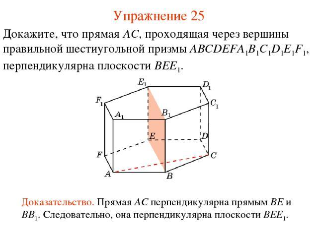 Докажите, что прямая AC, проходящая через вершины правильной шестиугольной призмы ABCDEFA1B1C1D1E1F1, перпендикулярна плоскости BEE1. Доказательство. Прямая AC перпендикулярна прямым BE и BB1. Следовательно, она перпендикулярна плоскости BEE1. Упраж…