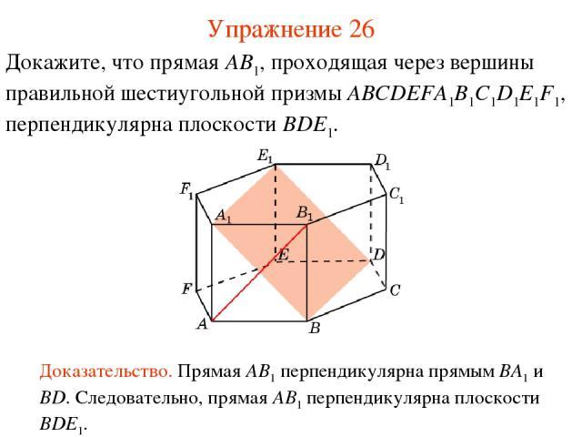 Докажите, что прямая AB1, проходящая через вершины правильной шестиугольной призмы ABCDEFA1B1C1D1E1F1, перпендикулярна плоскости BDE1. Доказательство. Прямая AB1 перпендикулярна прямым BA1 и BD. Следовательно, прямая AB1 перпендикулярна плоскости BD…
