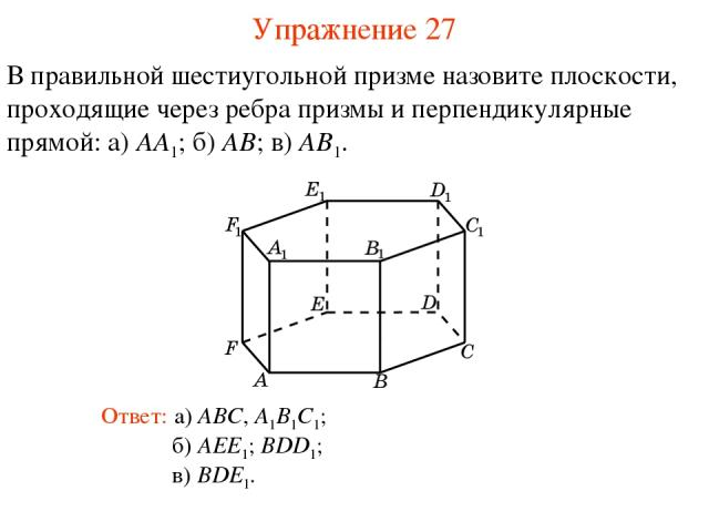 В правильной шестиугольной призме назовите плоскости, проходящие через ребра призмы и перпендикулярные прямой: а) AA1; б) AB; в) AB1. б) AEE1; BDD1; Ответ: а) ABC, A1B1C1; Упражнение 27 в) BDE1.
