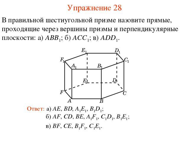 В правильной шестиугольной призме назовите прямые, проходящие через вершины призмы и перпендикулярные плоскости: а) ABB1; б) ACC1; в) ADD1. б) AF, CD, BE, A1F1, C1D1, B1E1; Ответ: а) AE, BD, A1E1, B1D1; Упражнение 28 в) BF, CE, B1F1, C1E1.