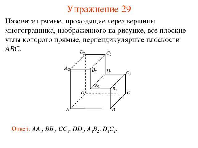 Назовите прямые, проходящие через вершины многогранника, изображенного на рисунке, все плоские углы которого прямые, перпендикулярные плоскости ABC. Ответ. AA1, BB1, CC1, DD1, A1B2; D1C2. Упражнение 29