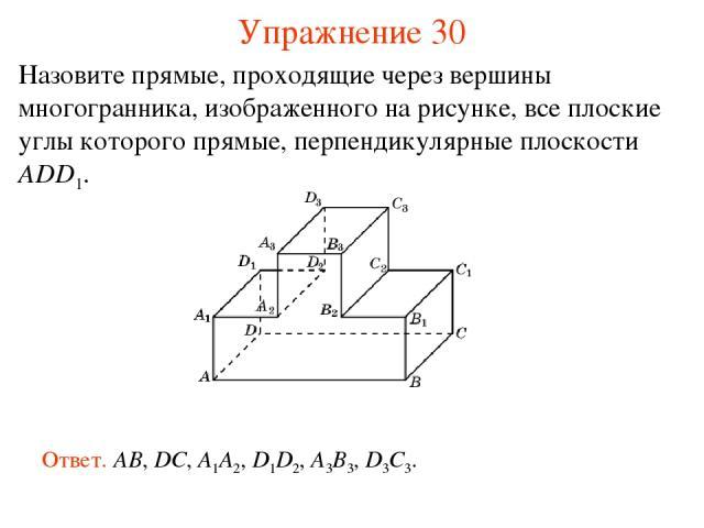 Назовите прямые, проходящие через вершины многогранника, изображенного на рисунке, все плоские углы которого прямые, перпендикулярные плоскости ADD1. Ответ. AB, DC, A1A2, D1D2, A3B3, D3C3. Упражнение 30