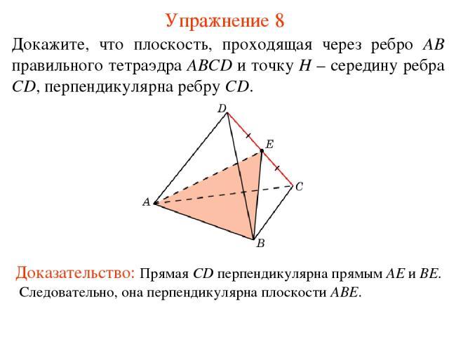 Докажите, что плоскость, проходящая через ребро AB правильного тетраэдра ABCD и точку H – середину ребра CD, перпендикулярна ребру CD. Упражнение 8 Доказательство: Прямая CD перпендикулярна прямым AE и BE. Следовательно, она перпендикулярна плоскости ABE.