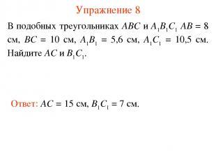 Упражнение 8 В подобных треугольниках АВС и А1В1С1 АВ = 8 см, ВС = 10 см, А1В1 =