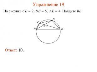 Упражнение 19 На рисунке CE = 2, DE = 5, AE = 4. Найдите BE. Ответ: 10.