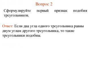 Вопрос 2 Сформулируйте первый признак подобия треугольников. Ответ: Если два угл