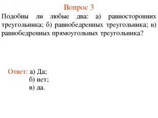 Вопрос 3 Подобны ли любые два: а) равносторонних треугольника; б) равнобедренных