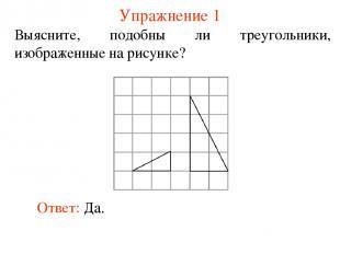 Упражнение 1 Выясните, подобны ли треугольники, изображенные на рисунке? Ответ:
