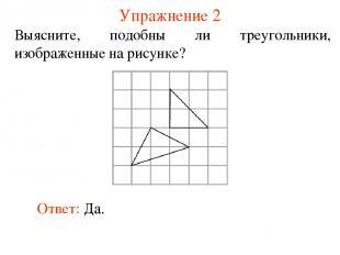 Упражнение 2 Выясните, подобны ли треугольники, изображенные на рисунке? Ответ: