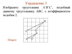 Упражнение 3 Изобразите треугольник A'B'C', подобный данному треугольнику ABC, с