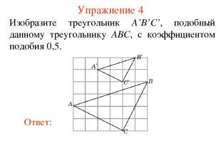 Упражнение 4 Изобразите треугольник A'B'C', подобный данному треугольнику ABC, с