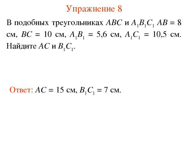 Упражнение 8 В подобных треугольниках АВС и А1В1С1 АВ = 8 см, ВС = 10 см, А1В1 = 5,6 см, А1С1 = 10,5 см. Найдите АС и В1С1. Ответ: AC = 15 см, B1C1 = 7 см.