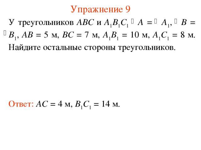 Упражнение 9 Ответ: AC = 4 м, B1C1 = 14 м. У треугольников АВС и А1В1С1 A = A1, B = B1, АВ = 5 м, ВС = 7 м, А1В1 = 10 м, А1С1 = 8 м. Найдите остальные стороны треугольников.