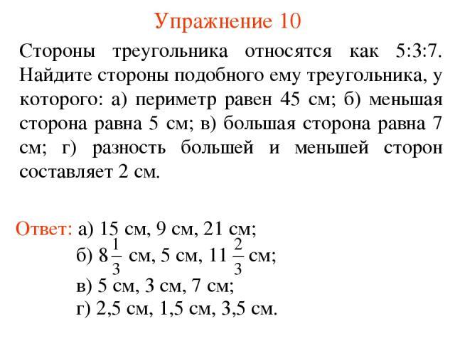 Упражнение 10 Стороны треугольника относятся как 5:3:7. Найдите стороны подобного ему треугольника, у которого: а) периметр равен 45 см; б) меньшая сторона равна 5 см; в) большая сторона равна 7 см; г) разность большей и меньшей сторон составляет 2 …
