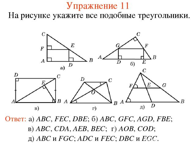 Упражнение 11 На рисунке укажите все подобные треугольники. Ответ: а) ABC, FEC, DBE; б) ABC, GFC, AGD, FBE; в) ABC, CDA, AEB, BEC; г) AOB, COD; д) ABC и FGC; ADC и FEC; DBC и EGC.