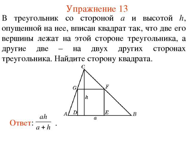Упражнение 13 В треугольник со стороной а и высотой h, опущенной на нее, вписан квадрат так, что две его вершины лежат на этой стороне треугольника, а другие две – на двух других сторонах треугольника. Найдите сторону квадрата.