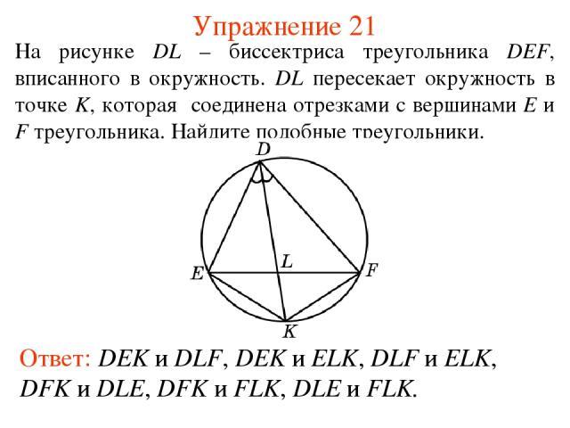 Упражнение 21 Ответ: DEK и DLF, DEK и ELK, DLF и ELK, DFK и DLE, DFK и FLK, DLE и FLK. На рисунке DL – биссектриса треугольника DEF, вписанного в окружность. DL пересекает окружность в точке K, которая соединена отрезками с вершинами E и F треугольн…