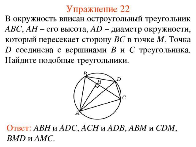 Упражнение 22 Ответ: ABH и ADC, ACH и ADB, ABM и CDM, BMD и AMC. В окружность вписан остроугольный треугольник ABC, AH – его высота, AD – диаметр окружности, который пересекает сторону BC в точке M. Точка D соединена с вершинами B и C треугольника. …