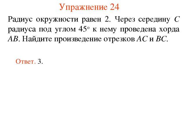 Упражнение 24 Радиус окружности равен 2. Через середину C радиуса под углом 45о к нему проведена хорда AB. Найдите произведение отрезков AC и BC. Ответ. 3.