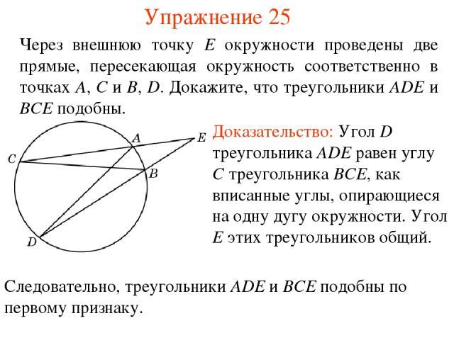 Упражнение 25 Через внешнюю точку E окружности проведены две прямые, пересекающая окружность соответственно в точках A, C и B, D. Докажите, что треугольники ADE и BCE подобны. Доказательство: Угол D треугольника ADE равен углу C треугольника BCE, ка…