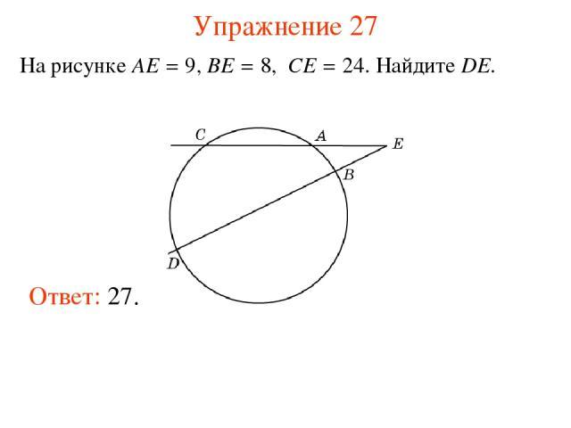 Упражнение 27 На рисунке AE = 9, BE = 8, CE = 24. Найдите DE. Ответ: 27.