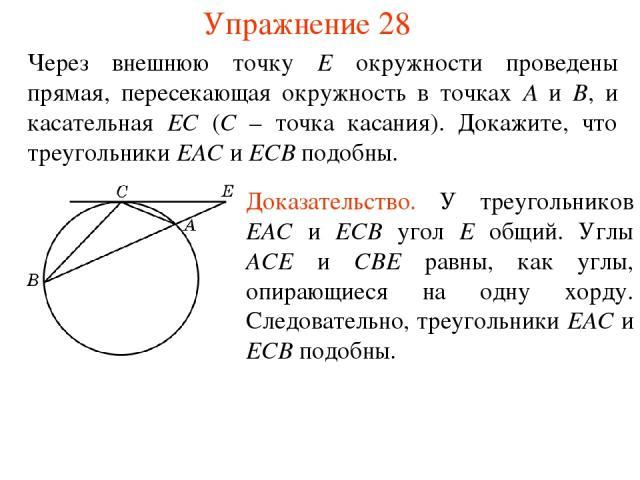 Упражнение 28 Через внешнюю точку E окружности проведены прямая, пересекающая окружность в точках A и B, и касательная EС (C – точка касания). Докажите, что треугольники EAC и ECB подобны. Доказательство. У треугольников EAC и ECB угол E общий. Углы…