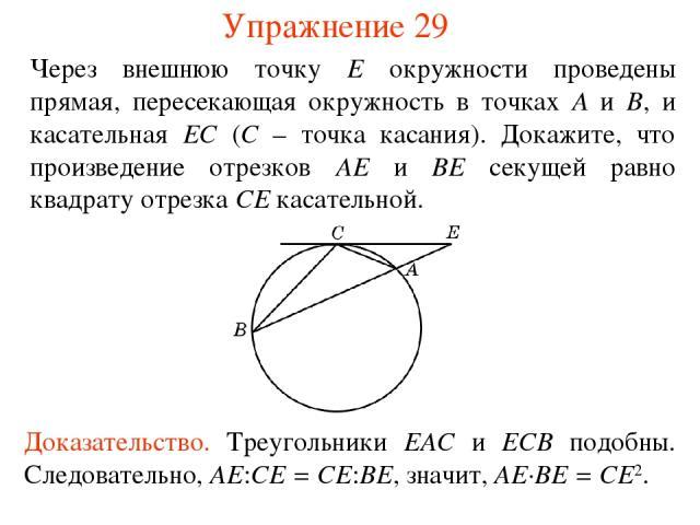 Упражнение 29 Через внешнюю точку E окружности проведены прямая, пересекающая окружность в точках A и B, и касательная EС (C – точка касания). Докажите, что произведение отрезков AE и BE секущей равно квадрату отрезка CE касательной. Доказательство.…